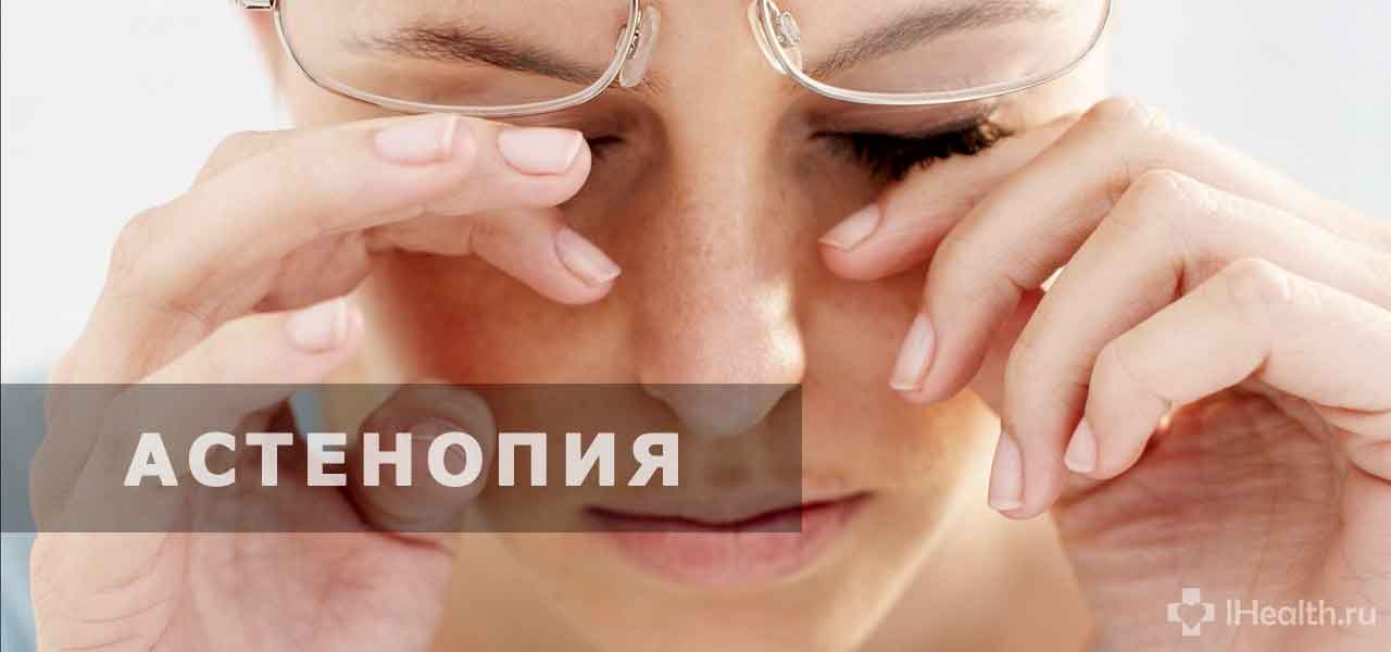 Астенопия глаз: что это такое, причины, симптомы, виды, диагностика, лечение и профилактика