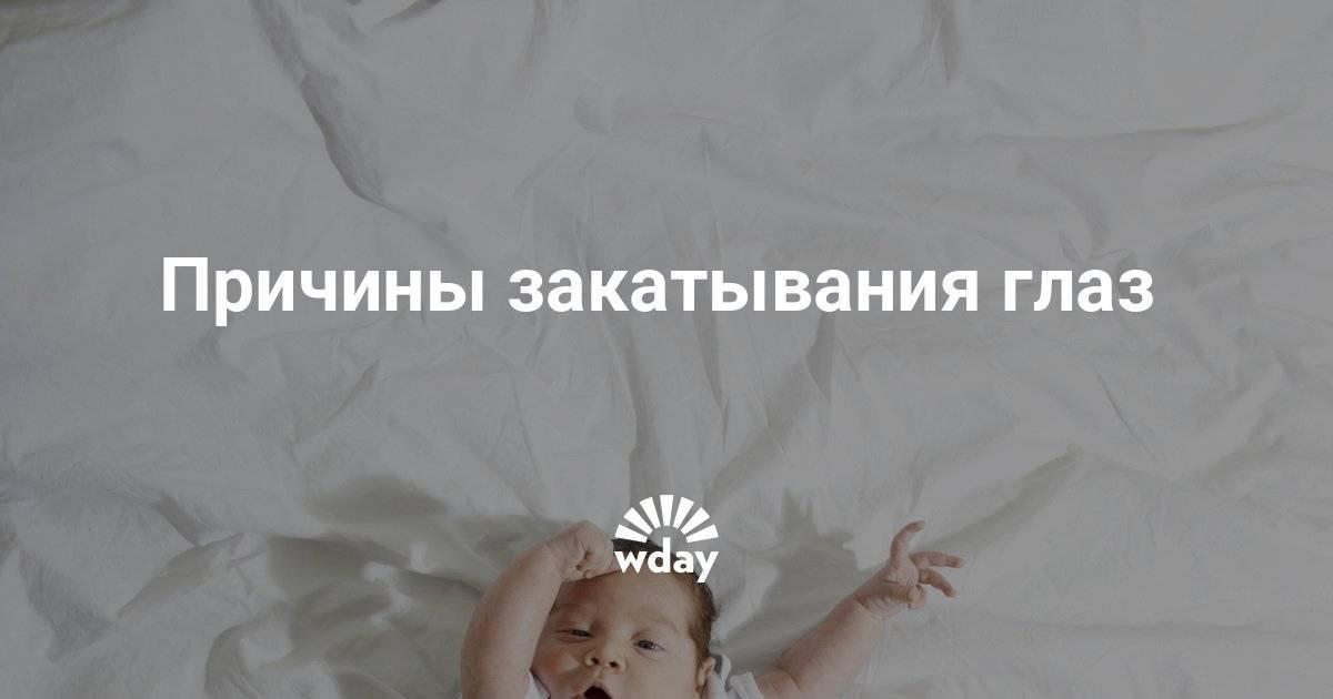 Новорождённый закатывает глаза: возможные причины oculistic.ru
