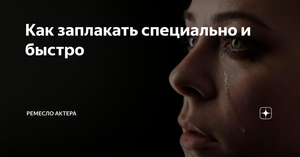 Как можно заплакать без причины. как заплакать специально и быстро, без причины